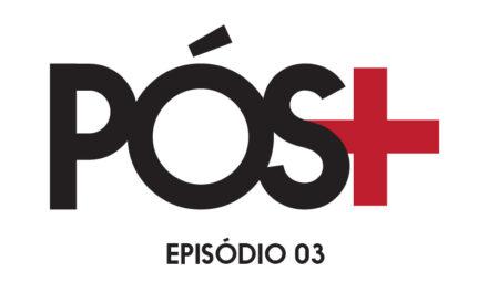 Pós Positivo – Episódio 03